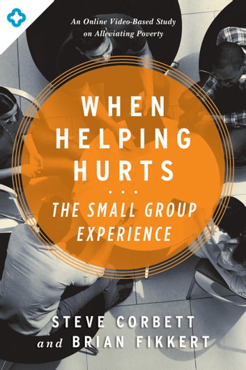 When Helping Hurts: The Small Group Experience - An Online Video-Based Study on Alleviating Poverty eBook by Brian Fikkert,Steve Corbett
