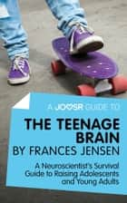 A Joosr Guide to... The Teenage Brain by Frances Jensen: A Neuroscientist's Survival Guide to Raising Adolescents and Young Adults ebook by Joosr