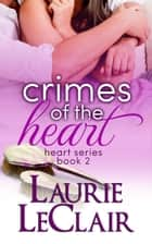 Crimes Of The Heart (Book 2, The Heart Romance Series) ebook by Laurie LeClair