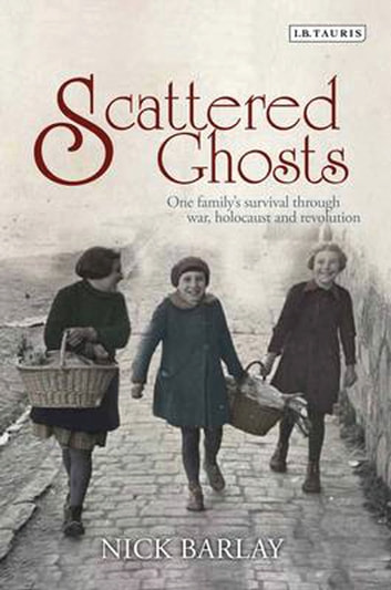 Scattered Ghosts - One Family's Survival through War, Holocaust and Revolution ebook by Nick Barlay