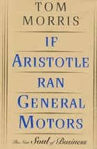 If Aristotle Ran General Motors - The New Soul of Business ebook by Tom Morris