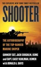 Shooter - The Autobiography of the Top-Ranked Marine Sniper ebook by Casey Kuhlman, Donald A. Davis, Sgt. Jack Coughlin