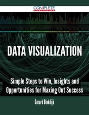 Data Visualization - Simple Steps to Win, Insights and Opportunities for Maxing Out Success ebook by Gerard Blokdijk