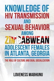 KNOWLEDGE OF HIV TRANSMISSION AND SEXUAL BEHAVIOR AMONG ZIMBABWEAN ADOLESCENT FEMALES IN ATLANTA, GEORGIA - THE ROLE OF CULTURE AND DUAL SOCIALIZATION ebook by Dr. Loveness Mabhunu