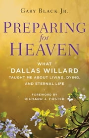Preparing for Heaven - What Dallas Willard Taught Me About Living, Dying, and Eternal Life ebook by Gary Black, Jr.