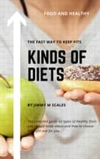 Kinds Of Diets - The complete guide on types of Healthy Diets you should know about and How to choose the right one for you Get started! ebook by Jimmy M Scales
