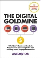 The Digital Goldmine: What Every Business Needs to Know About Increasing Sales and Building Engagement Online ebook by Leonard Tan