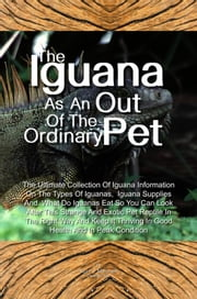 The Iguana As An Out Of The Ordinary Pet - The Ultimate Collection Of Iguana Information On The Types Of Iguanas, Iguana Supplies And What Do Iguanas Eat So You Can Look After This Strange And Exotic Pet Reptile In The Right Way And Keep It Thriving In Good Health And In Peak Condition ebook by Kevin Brown