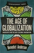 The Age Of Globalization - Anarchists And The Anticolonial Imagination ebook by Benedict Anderson