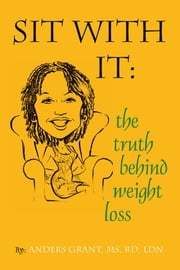 Sit With It: The Truth Behind Weight loss ebook by MS, RD, LDN  Anders Grant