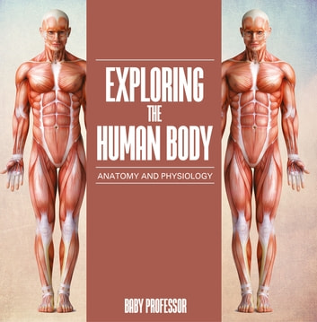 Exploring the Human Body | Anatomy and Physiology ebook by Baby Professor