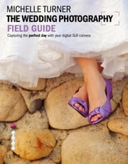 The Wedding Photography Field Guide - Capturing the perfect day with your digital SLR ebook by Michelle Turner