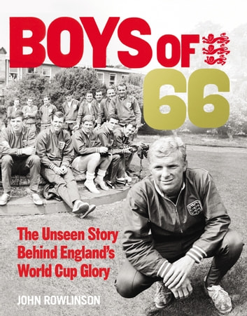 The Boys of '66 - The Unseen Story Behind England's World Cup Glory ebook by John Rowlinson