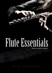 Flute Essentials: What You Need To Succeed ebook by Drew Niemeyer