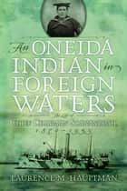 An Oneida Indian in Foreign Waters - The Life of Chief Chapman Scanandoah, 1870-1953 ebook by Laurence M. Hauptman
