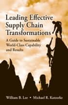 Leading Effective Supply Chain Transformations - A Guide to Sustainable World-Class Capability and Results ebook by William B. Lee, Michael Katzorke