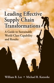 Leading Effective Supply Chain Transformations - A Guide to Sustainable World-Class Capability and Results ebook by William B. Lee,Michael Katzorke