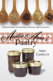 Auntie Anne's Pantry - Preservation in Freezing, Drying, and Canning ebook by Anne Casbeer