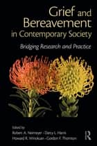 Grief and Bereavement in Contemporary Society - Bridging Research and Practice ebook by Robert A. Neimeyer, Darcy L. Harris, Howard R. Winokuer,...