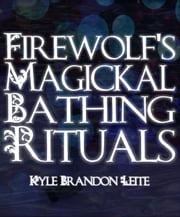 Firewolf's Magickal Bathing Rituals ebook by Kyle Brandon Leite