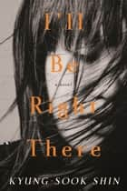 I'll Be Right There - A Novel eBook by Kyung-Sook Shin