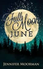 Full Moon June ebook by Jennifer Moorman