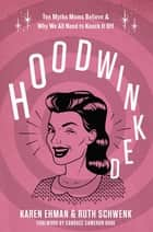 Hoodwinked - Ten Myths Moms Believe and Why We All Need To Knock It Off eBook by Karen Ehman, Ruth Schwenk, Candace Cameron Bure