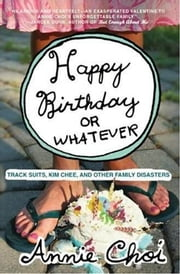 Happy Birthday or Whatever - Track Suits, Kim Chee, and Other Family Disasters ebook by Annie Choi