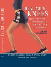 Heal Your Knees - How to Prevent Knee Surgery and What to Do If You Need It ebook by Robert L. Klapper,Lynda Huey