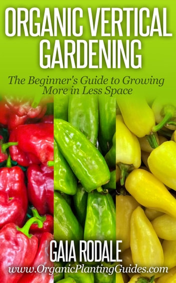 Organic Vertical Gardening: The Beginner's Guide to Growing More in Less Space - Organic Gardening Beginners Planting Guides ebook by Gaia Rodale