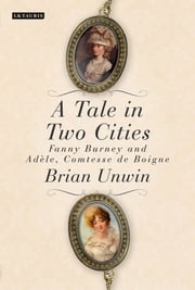 A Tale in Two Cities - Fanny Burney and Adèle, Comtesse de Boigne ebook by Brian Unwin