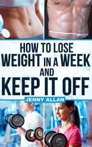 How To Lose Weight In A Week and Keep It Off ebook by Jenny Allan