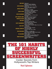 The 101 Habits Of Highly Successful Screenwriters: Insider's Secrets from Hollywood's Top Writers ebook by Karl Iglesias