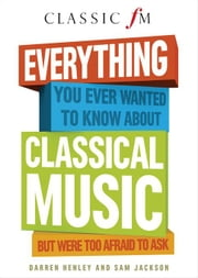 Everything You Ever Wanted to Know About Classical Music: But Were Too Afraid to Ask ebook by Henley, Darren