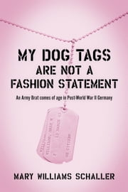 My Dog Tags Are Not A Fashion Statement - An Army Brat comes of age in Post-World War II Germany ebook by Mary Williams Schaller