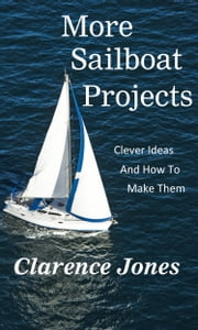 More Sailboat Projects: Clever Ideas and How to Make Them - For a Pittance ebook by Clarence Jones