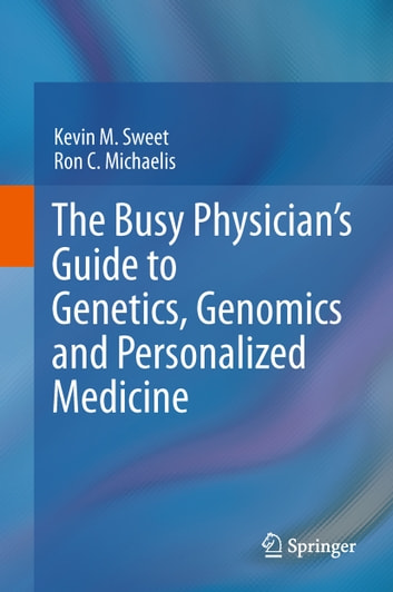 The Busy Physician's Guide To Genetics, Genomics and Personalized Medicine ebook by Kevin M. Sweet,Ron C. Michaelis