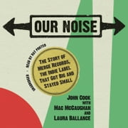 Our Noise - The Story of Merge Records, the Indie Label That Got Big and Stayed Small audiobook by John Cook, Mac McCaughan, Laura Ballance