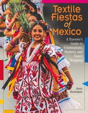 Textile Fiestas of Mexico - A Traveler's Guide to Celebrations, Markets, and Smart Shopping ebook by Sheri Brautigam