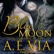 Blue Moon - Too Good To Be True audiobook by A.E. Via