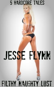 Filthy Naughty Lust: 5 Hardcore Tales ebook by Jesse Flynn