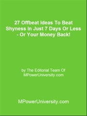 27 Offbeat Ideas To Beat Shyness In Just 7 Days Or Less Or Your Money Back! ebook by Editorial Team Of MPowerUniversity.com