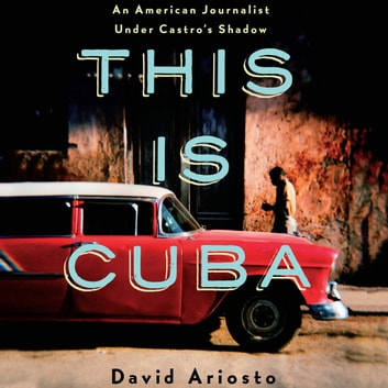 This is Cuba - An American Journalist Under Castro's Shadow audiobook by David Ariosto