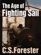 The Age of Fighting Sail - The Story of the Naval War of 1812 ebook by C. S. Forester