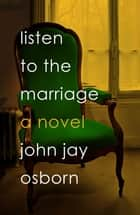Listen to the Marriage - A Novel ebook by John Jay Osborn