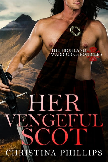 Her Vengeful Scot - The Highland Warrior Chronicles, #2 ebook by Christina Phillips