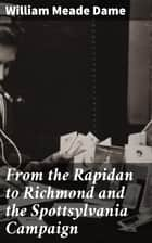 From the Rapidan to Richmond and the Spottsylvania Campaign - A Sketch in Personal Narration of the Scenes a Soldier Saw ebook by William Meade Dame