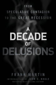 A Decade of Delusions - From Speculative Contagion to the Great Recession ebook by Frank K. Martin