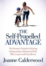 The Self-Propelled Advantage - The Parent's Guide to Raising Independent, Motivated Kids Who Learn with Excellence ebook by Joanne Calderwood