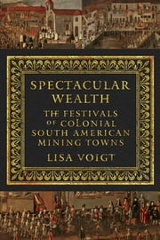 Spectacular Wealth - The Festivals of Colonial South American Mining Towns ebook by Lisa Voigt